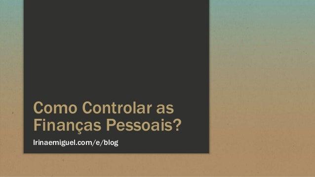 Como Controlar as Finanças Pessoais? Irinaemiguel.com/e/blog