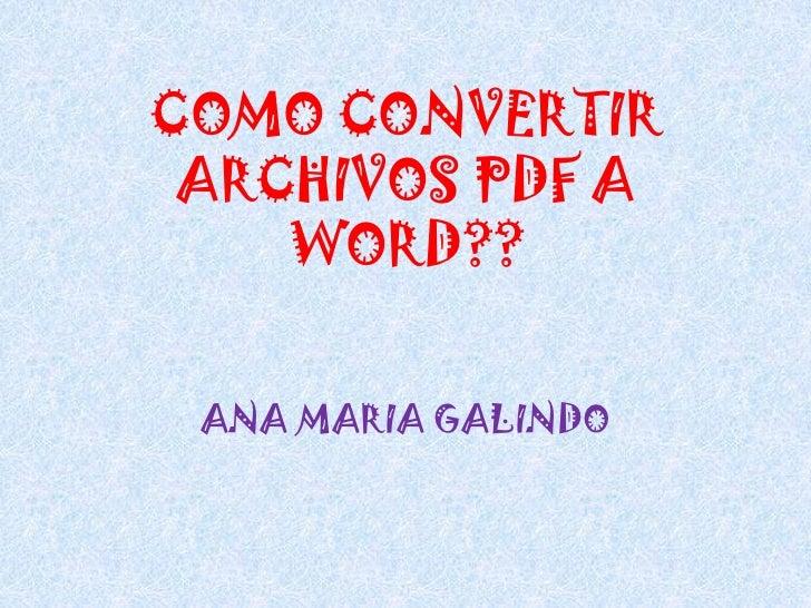 COMO CONVERTIR ARCHIVOS PDF A WORD??<br />ANA MARIA GALINDO<br />