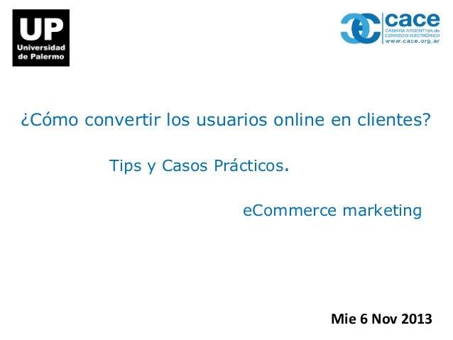 ¿Cómo convertir los usuarios online en clientes? Tips y Casos Prácticos. eCommerce marketing  Mie 6 Nov 2013