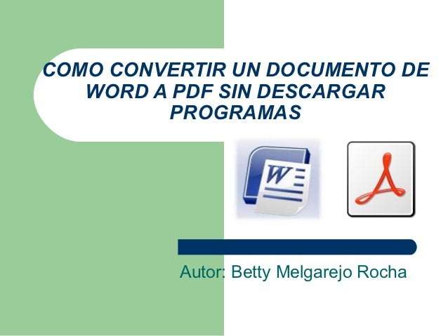 COMO CONVERTIR UN DOCUMENTO DE   WORD A PDF SIN DESCARGAR         PROGRAMAS          Autor: Betty Melgarejo Rocha