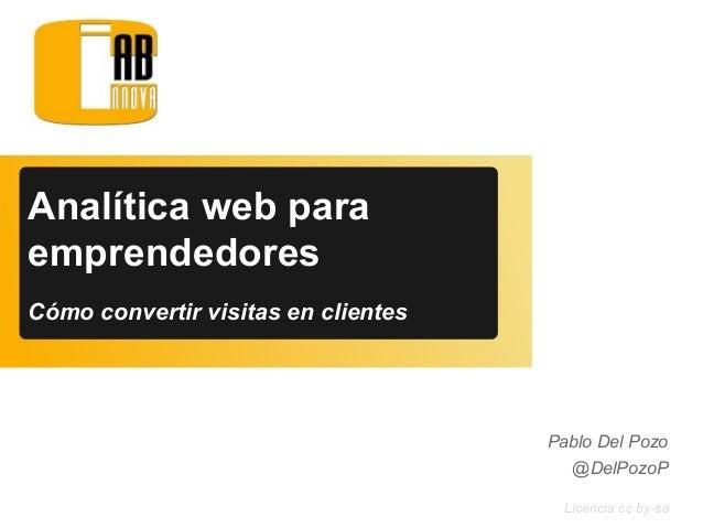 Licencia cc by-sa Pablo Del Pozo @DelPozoP Analítica web para emprendedores Cómo convertir visitas en clientes