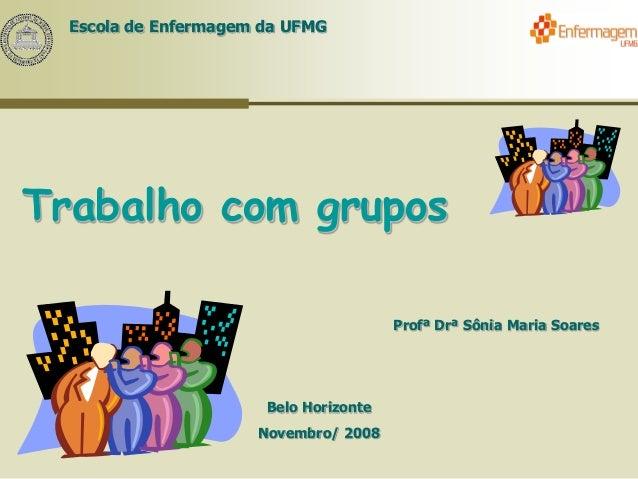 Escola de Enfermagem da UFMG Trabalho com grupos Profª Drª Sônia Maria Soares Belo Horizonte Novembro/ 2008