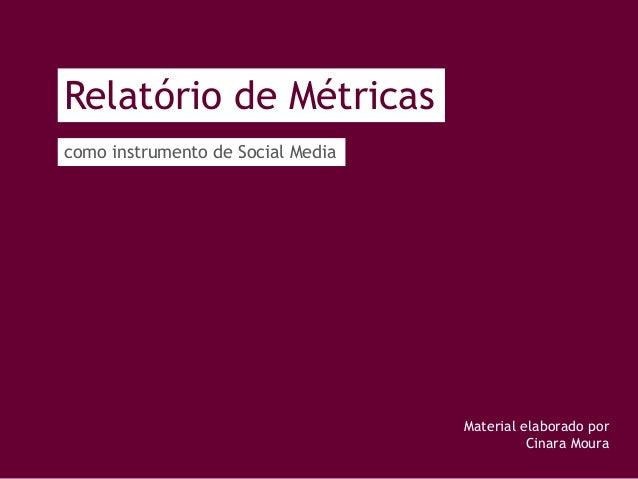 Relatório de Métricas como instrumento de Social Media Material elaborado por Cinara Moura