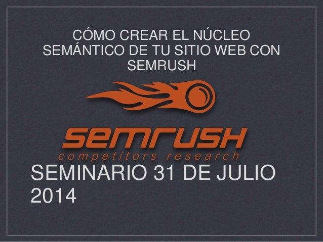 SEMINARIO 31 DE JULIO 2014 CÓMO CREAR EL NÚCLEO SEMÁNTICO DE TU SITIO WEB CON SEMRUSH