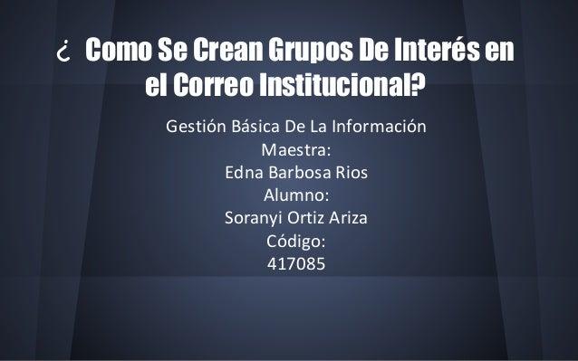¿ Como Se Crean Grupos De Interés en  el Correo Institucional?  Gestión Básica De La Información  Maestra:  Edna Barbosa R...