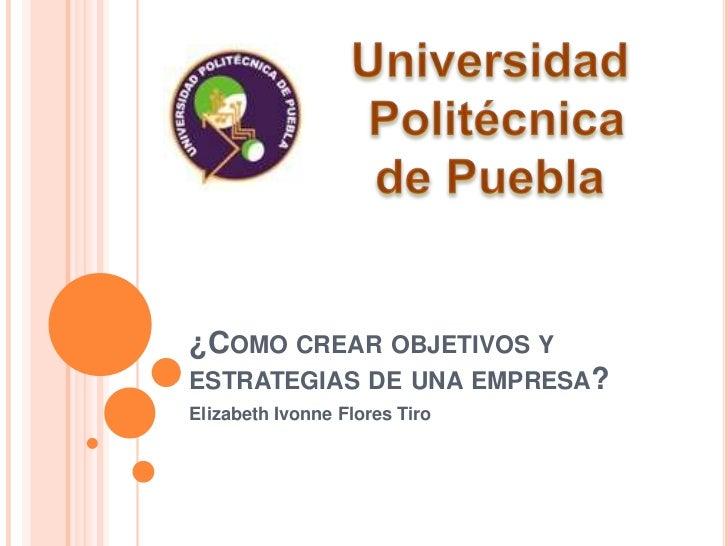 ¿Como crear objetivos y estrategias de una empresa?<br />Elizabeth Ivonne Flores Tiro<br />Universidad<br /> Politécnica <...