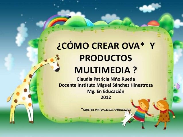 ¿CÓMO CREAR OVA* Y    PRODUCTOS   MULTIMEDIA ?       Claudia Patricia Niño RuedaDocente Instituto Miguel Sánchez Hinestroz...