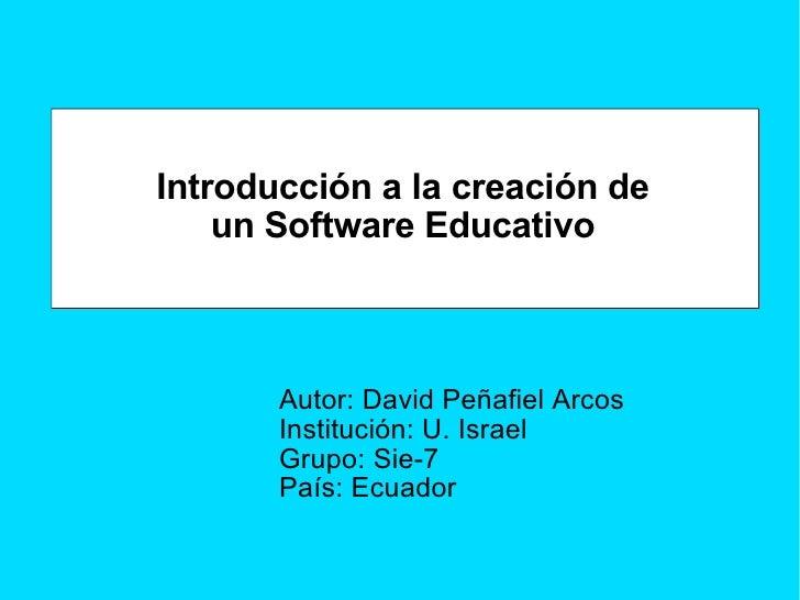 Introducción a la creación de un Software Educativo Autor: David Peñafiel Arcos Institución: U. Israel Grupo: Sie-7 País: ...