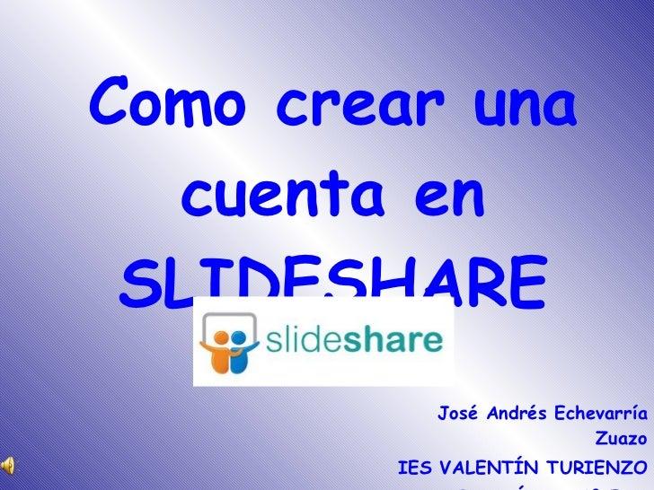 Como crear una cuenta en SLIDESHARE <ul><li>José Andrés Echevarría Zuazo </li></ul><ul><li>IES VALENTÍN TURIENZO </li></ul...
