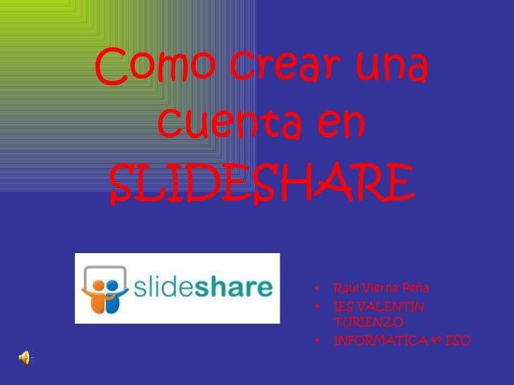 Como crear una cuenta en SLIDESHARE <ul><li>Raúl Vierna Peña </li></ul><ul><li>IES VALENTIN TURIENZO </li></ul><ul><li>INF...