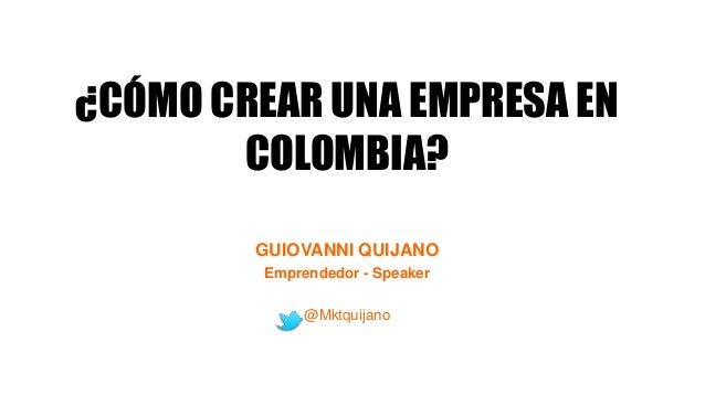 ¿CÓMO CREAR UNA EMPRESA EN COLOMBIA? GUIOVANNI QUIJANO Emprendedor - Speaker @Mktquijano