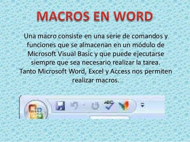 Una macro consiste en una serie de comandos y  funciones que se almacenan en un módulo de  Microsoft Visual Basic y que pu...