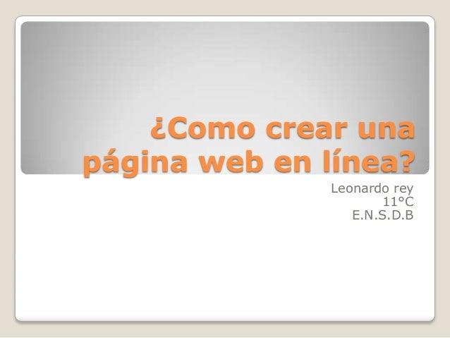 ¿Como crear una página web en línea? Leonardo rey 11°C E.N.S.D.B