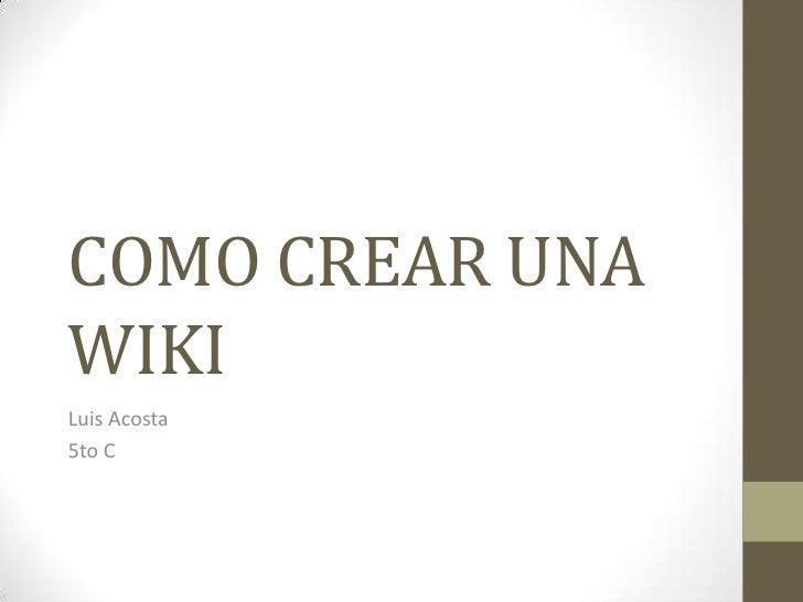 COMO CREAR UNA WIKI<br />Luis Acosta <br />5to C<br />