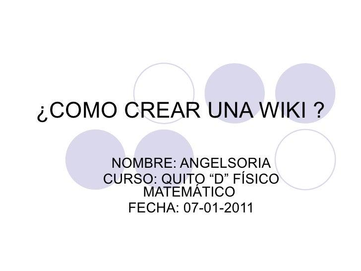"""¿COMO CREAR UNA WIKI ? NOMBRE: ANGELSORIA CURSO: QUITO """"D"""" FÍSICO MATEMÁTICO  FECHA: 07-01-2011"""