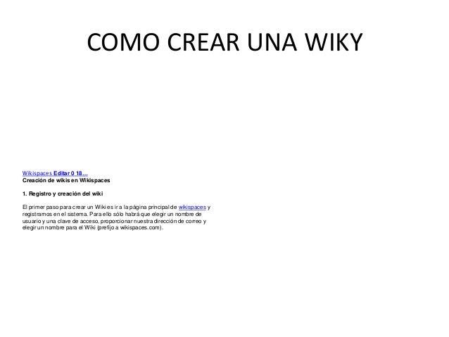 COMO CREAR UNA WIKY Wikispaces Editar 0 18… Creación de wikis en Wikispaces 1. Registro y creación del wiki El primer paso...