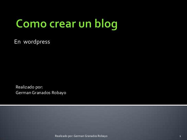 En  wordpress<br />Como crear un blog<br />Realizado por: <br />German Granados Robayo<br />1<br />Realizado por: German G...