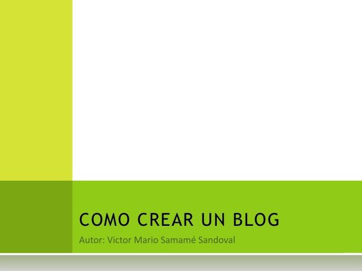 Autor: Victor Mario Samamé Sandoval<br />COMO CREAR UN BLOG<br />