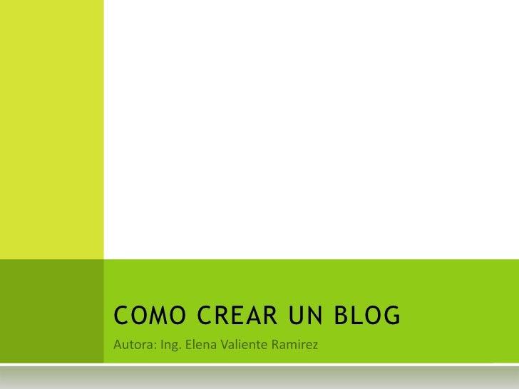 Autora: Ing. Elena Valiente Ramirez<br />COMO CREAR UN BLOG<br />