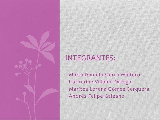 INTEGRANTES:María Daniela Sierra WalteroKatherine Villamil OrtegaMaritza Lorena Gómez CerqueraAndrés Felipe Galeano