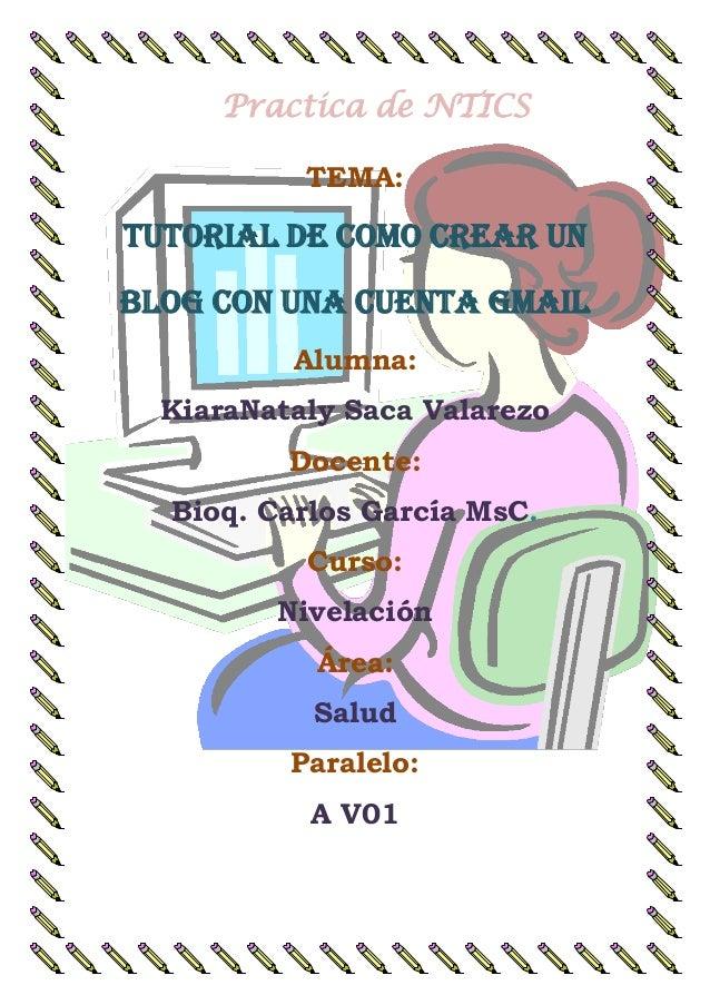 Practica de NTICS TEMA: TUTORIAL DE COMO CREAR UN BLOG CON UNA CUENTA GMAIL Alumna: KiaraNataly Saca Valarezo Docente: Bio...