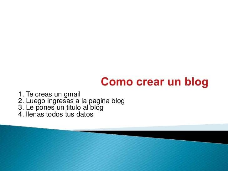 1. Te creas un gmail2. Luego ingresas a la pagina blog3. Le pones un titulo al blog4. llenas todos tus datos