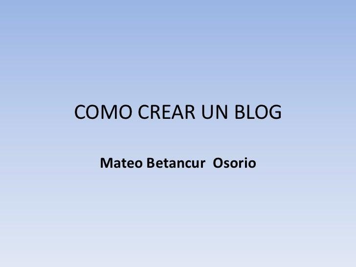 COMO CREAR UN BLOG  Mateo Betancur Osorio