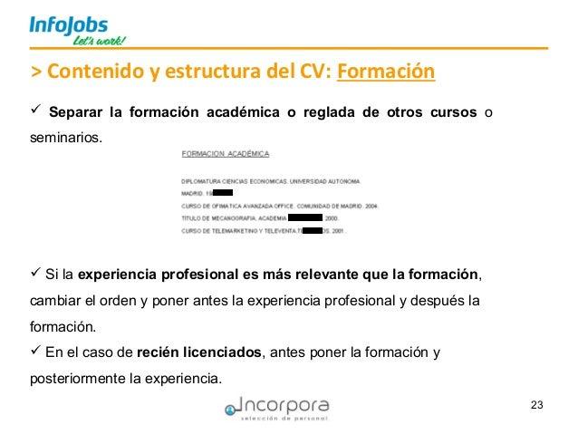 23 > Contenido y estructura del CV: Formación  Separar la formación académica o reglada de otros cursos o seminarios.  S...