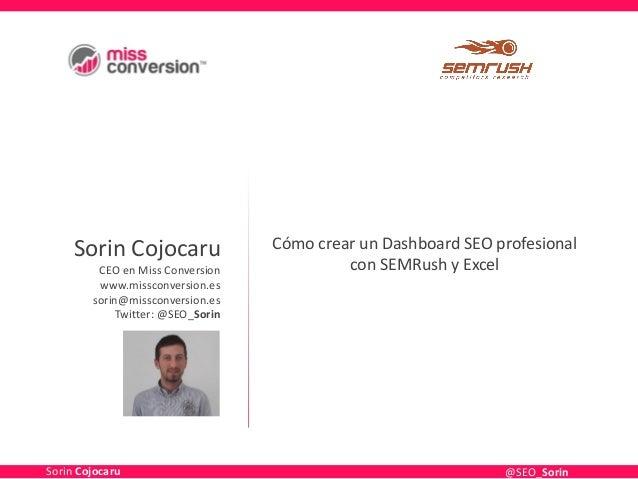 Sorin Cojocaru CEO en Miss Conversion www.missconversion.es sorin@missconversion.es Twitter: @SEO_Sorin Cómo crear un Dash...