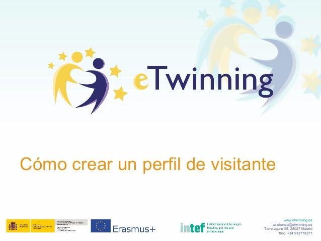 www.etwinning.es asistencia@etwinning.es Torrelaguna 58, 28027 Madrid Tfno: +34 913778377 Cómo crear un perfil de visitante