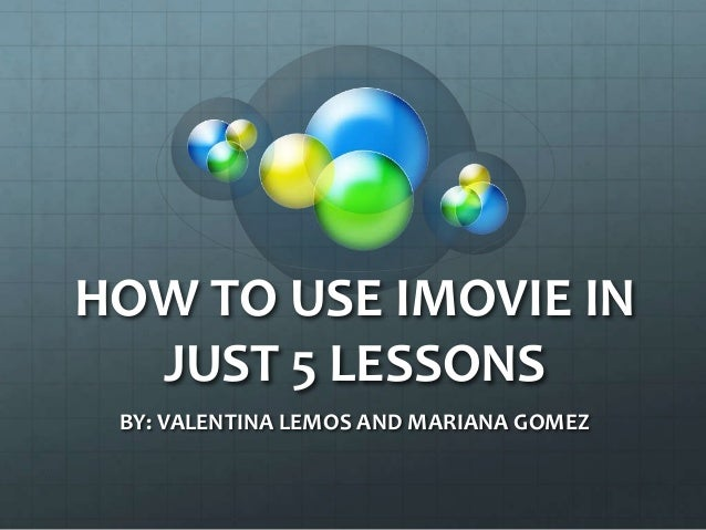 HOW TO USE IMOVIE IN JUST 5 LESSONS BY: VALENTINA LEMOS AND MARIANA GOMEZ