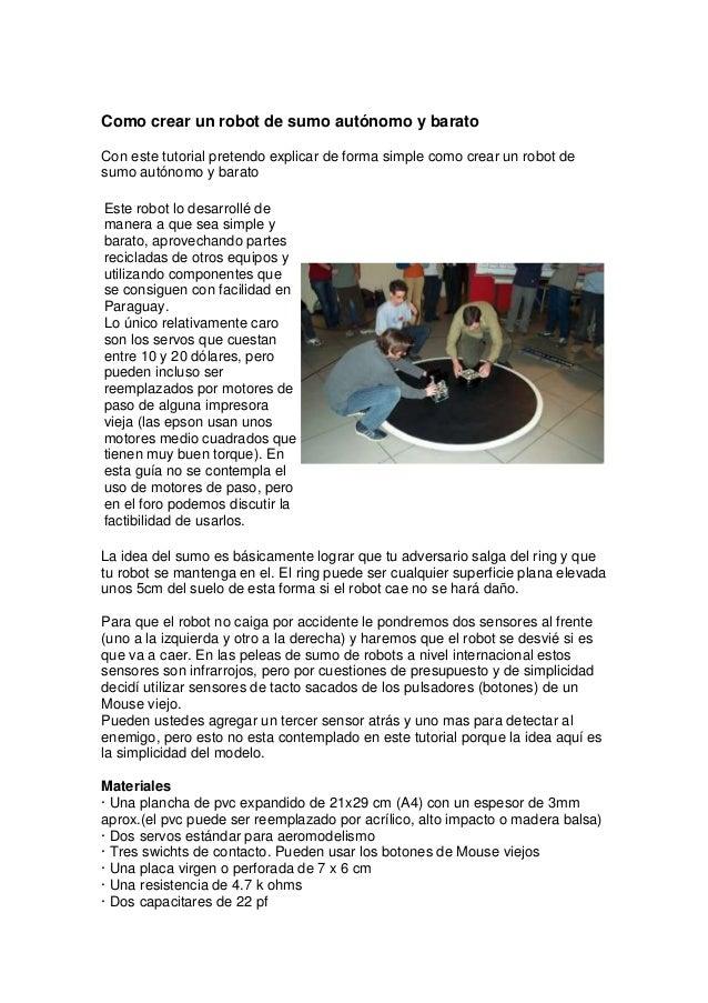 Como crear un robot de sumo autónomo y barato Con este tutorial pretendo explicar de forma simple como crear un robot de s...