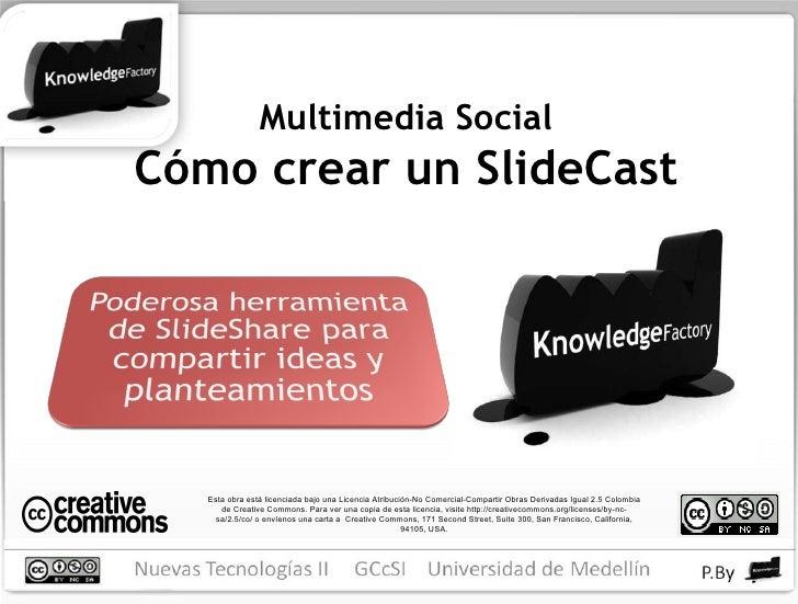Multimedia Social Cómo crear un SlideCast Esta obra está licenciada bajo una Licencia Atribución-No Comercial-Compartir Ob...