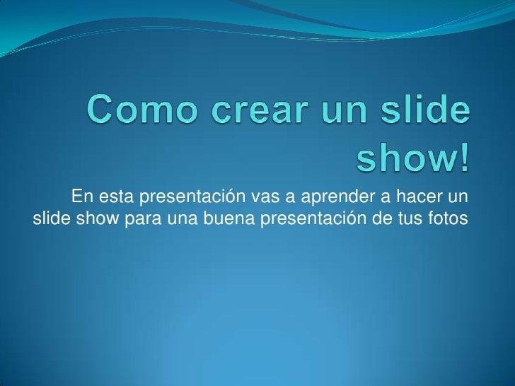 Como crear un slide show!<br />En esta presentación vas a aprender a hacer un slide show para una buena presentación de tu...