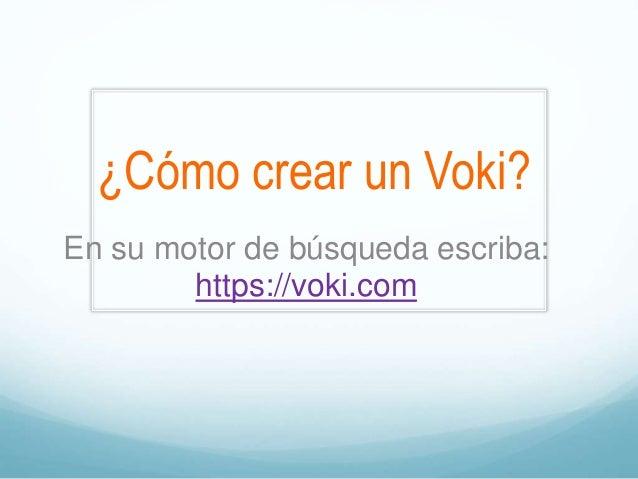 ¿Cómo crear un Voki? En su motor de búsqueda escriba: https://voki.com