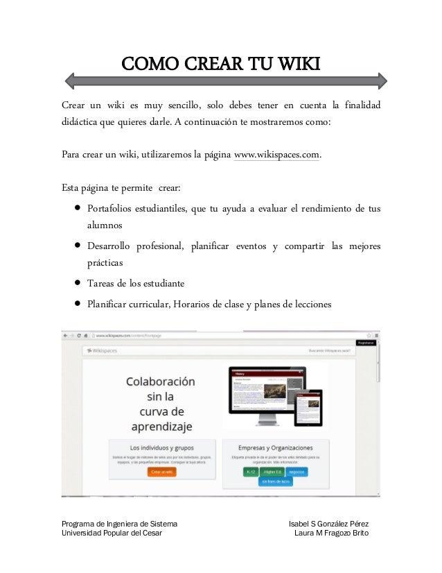 COMO CREAR TU WIKI Crear un wiki es muy sencillo, solo debes tener en cuenta la finalidad didáctica que quieres darle. A c...