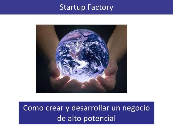 Startup Factory<br />Como crear y desarrollar un negocio de alto potencial<br />