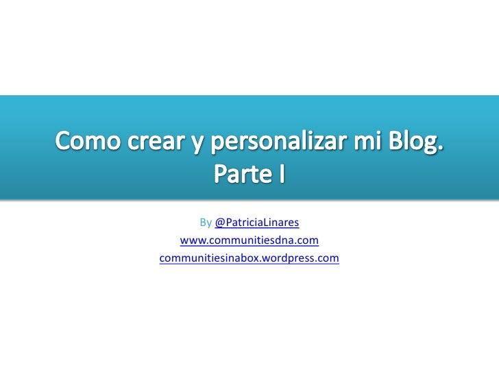 Como crear y personalizar mi Blog. Parte I<br />By@PatriciaLinares<br />www.communitiesdna.com<br />communitiesinabox.word...