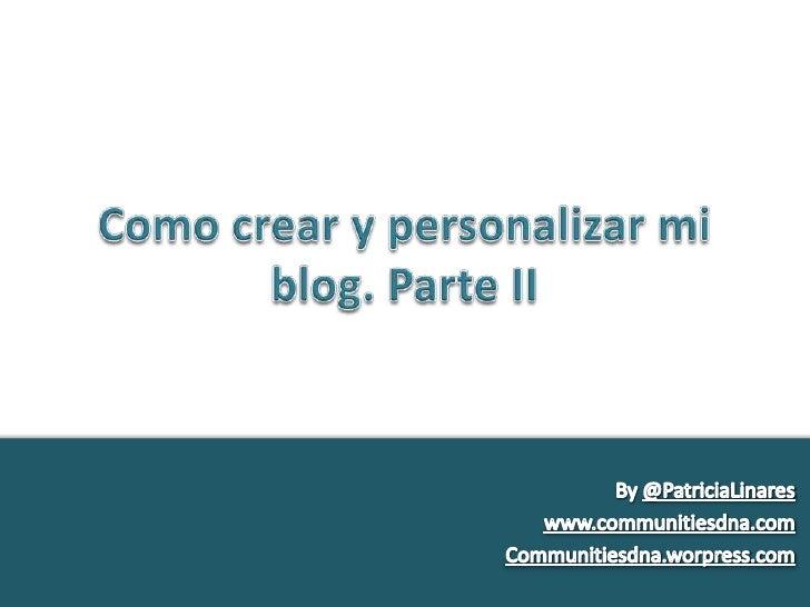Como crear y personalizar mi blog. Parte II<br />By@PatriciaLinares<br />www.communitiesdna.com<br />Communitiesdna.worpre...