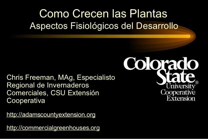 Como Crecen las Plantas   Aspectos Fisiológicos del Desarrollo Chris Freeman, MAg, Especialisto Regional de Invernaderos C...
