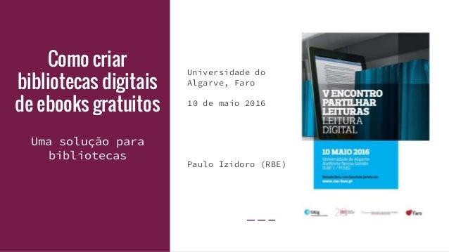 Como criar bibliotecas digitais de ebooks gratuitos Universidade do Algarve, Faro 10 de maio 2016 Paulo Izidoro (RBE) Uma ...