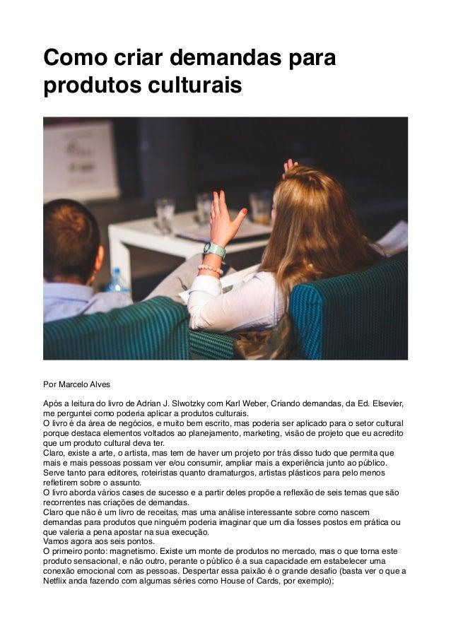 Como criar demandas para produtos culturais Por Marcelo Alves Após a leitura do livro de Adrian J. Slwotzky com Karl Weber...
