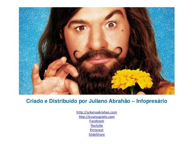 Criado e Distribuído por Juliano Abrahão – Infopresário http://julianoabrahao.com http://ecursogratis.com Facebook Youtube...
