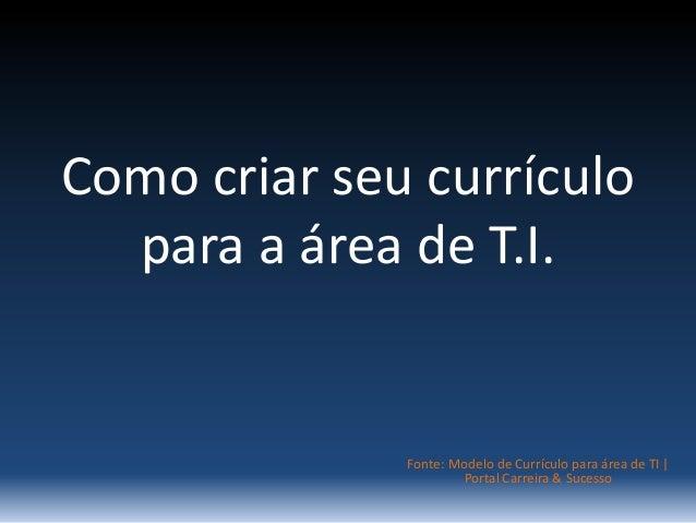 Como criar seu currículo  para a área de T.I.  Fonte: Modelo de Currículo para área de TI |  Portal Carreira & Sucesso
