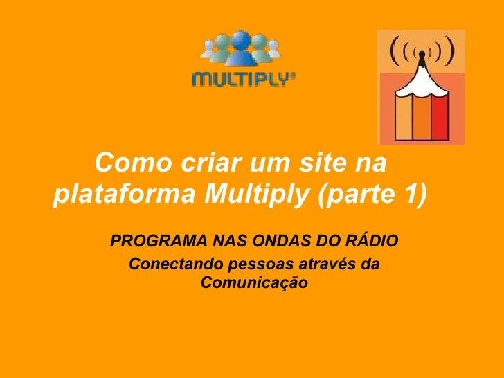 Como criar um site na plataforma Multiply (parte 1) PROGRAMA NAS ONDAS DO RÁDIO Conectando pessoas através da Comunicação