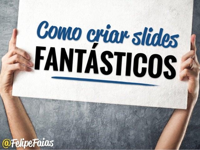 @FelipeFaias Como criar slides FANTÁSTICOS
