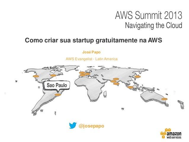 José Papo Como criar sua startup gratuitamente na AWS AWS Evangelist - Latin America @josepapo