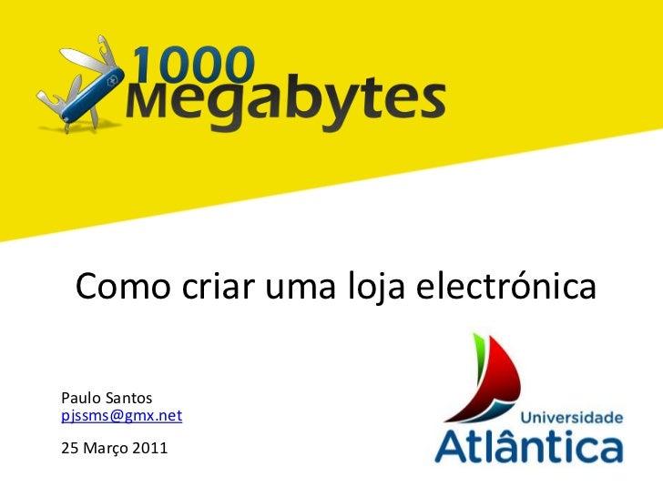 Como criar uma loja electrónica<br />PauloSantos<br />pjssms@gmx.net<br />25 Março 2011<br />