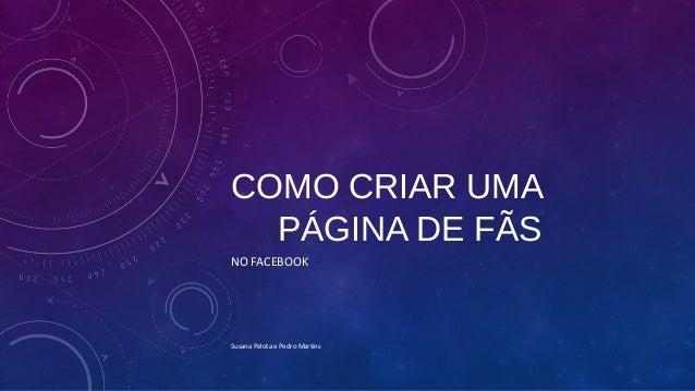 COMO CRIAR UMA  PÁGINA DE FÃS  NO FACEBOOK  Susana Pelota e Pedro Martins