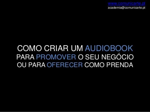 www.comunicarte.pt academia@comunicarte.pt  COMO CRIAR UM AUDIOBOOK PARA PROMOVER O SEU NEGÓCIO OU PARA OFERECER COMO PREN...